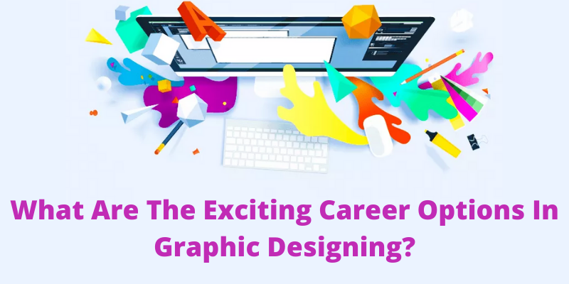 What are the Exciting Career options in Graphic Designing?